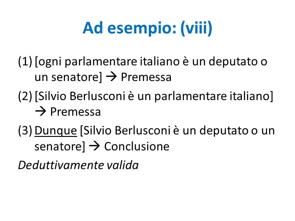 Ad esempio: (viii) [ogni parlamentare italiano è un deputato o un senatore]  Premessa. [Silvio Berlusconi è un parlamentare italiano]  Premessa.